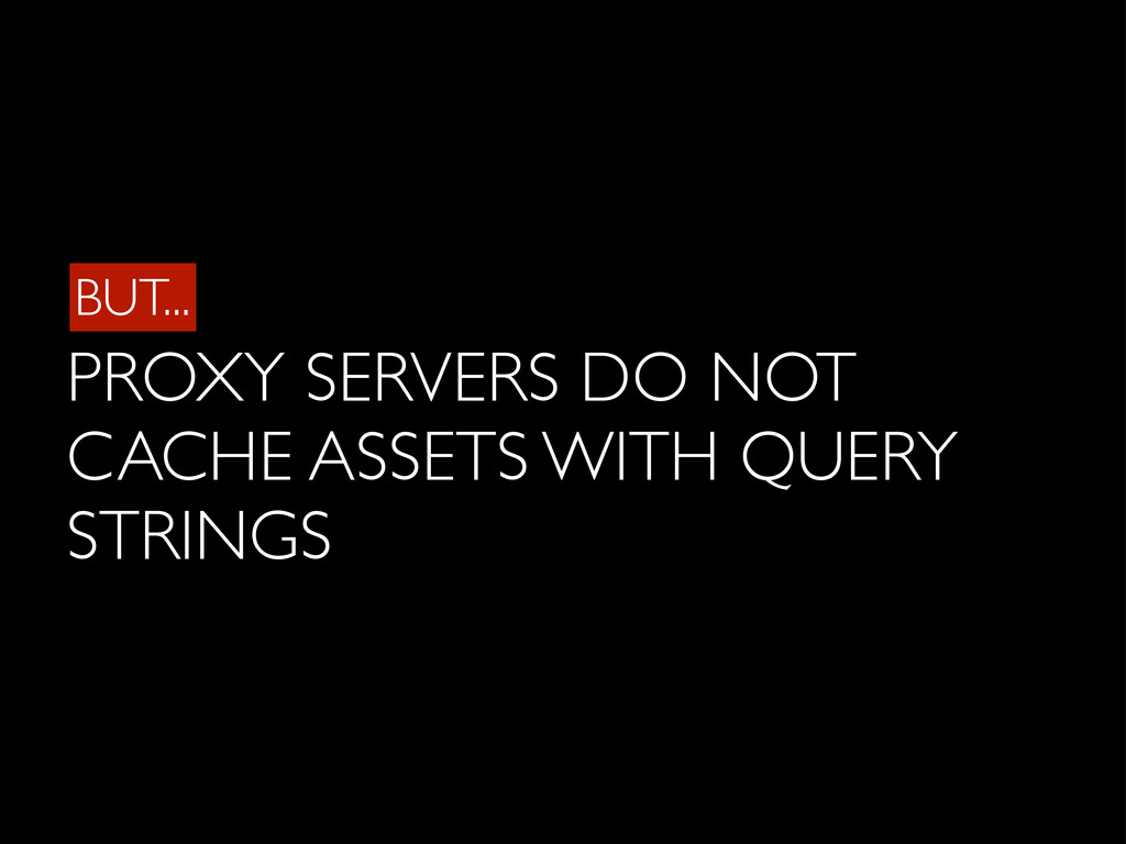 BUT... PROXY SERVERS DO NOT CACHE ASSETS WITH Q...