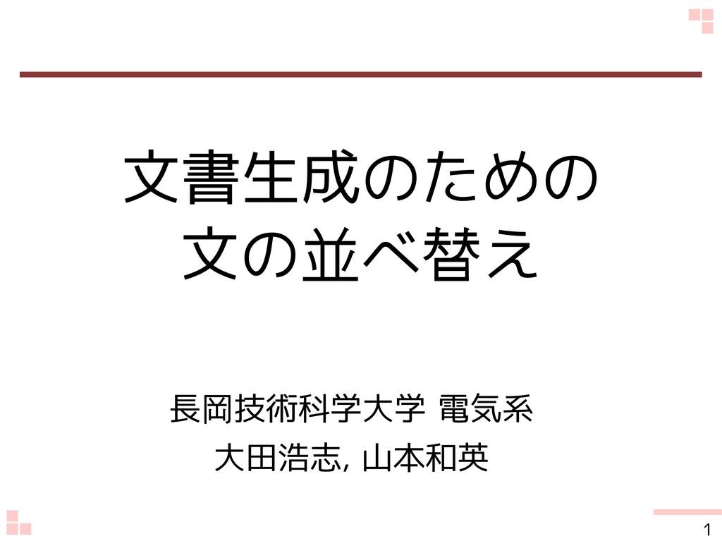 文書生成のための 文の並べ替え 長岡技術科学大学 電気系 大田浩志, 山本和英 1