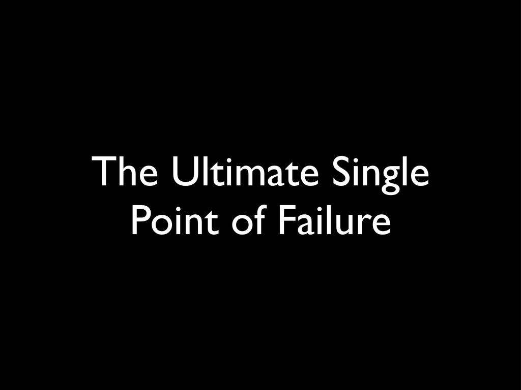 The Ultimate Single Point of Failure