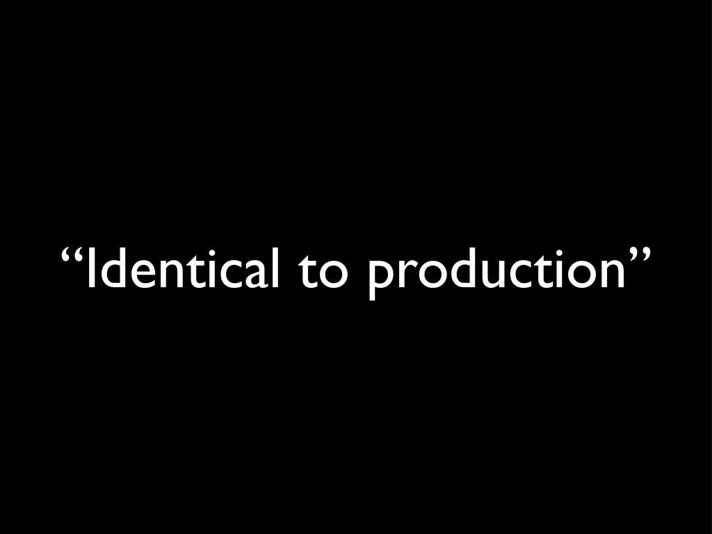 """""""Identical to production"""""""