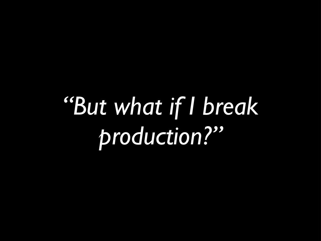 """""""But what if I break production?"""""""