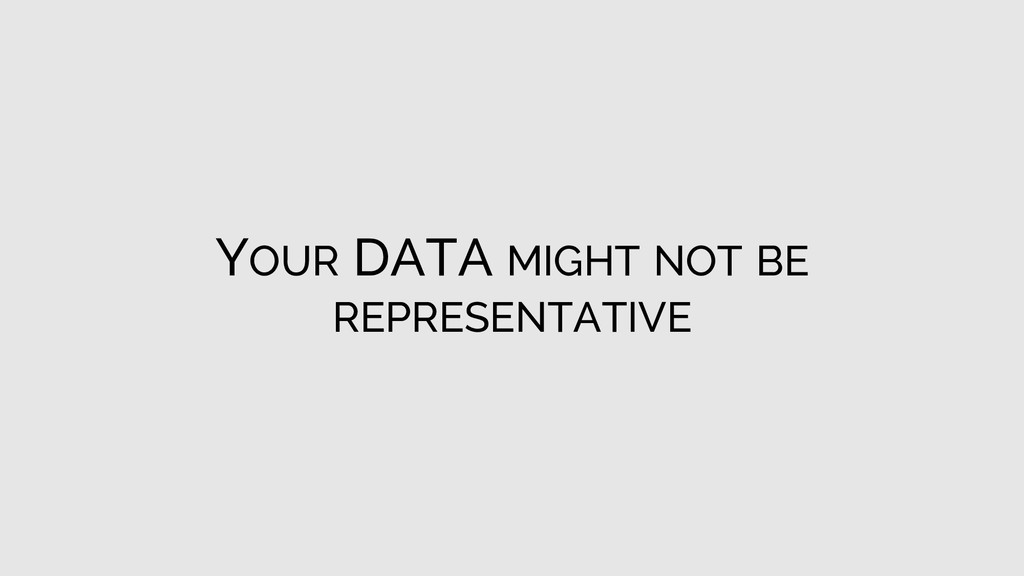 YOUR DATA MIGHT NOT BE REPRESENTATIVE
