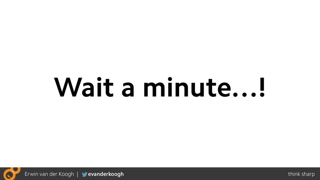 Wait a minute…!