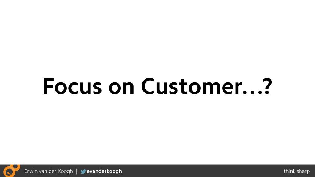 Focus on Customer…?