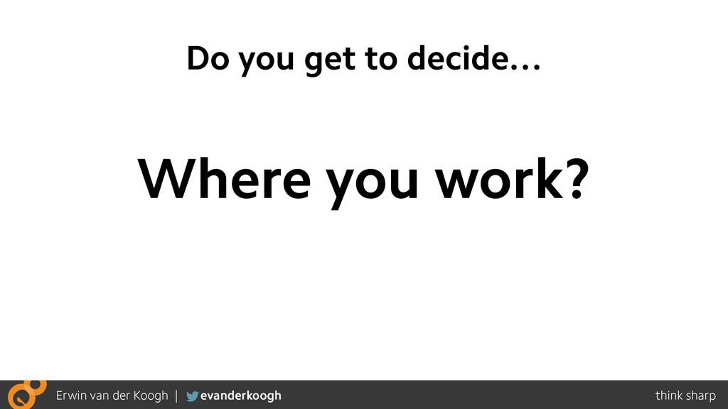 Do you get to decide… Where you work?