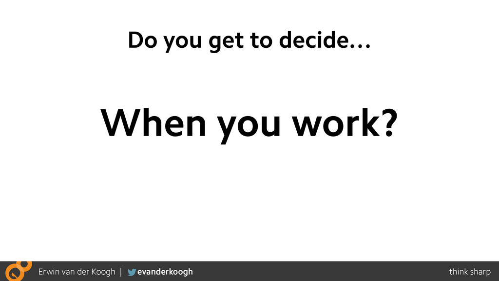 Do you get to decide… When you work?
