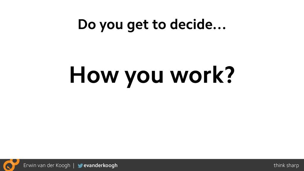 Do you get to decide… How you work?