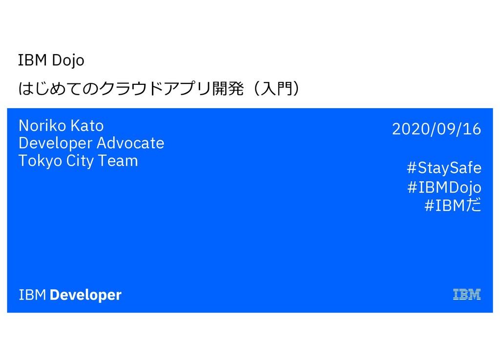 IBM Dojo はじめてのクラウドアプリ開発(⼊⾨) Noriko Kato Develop...