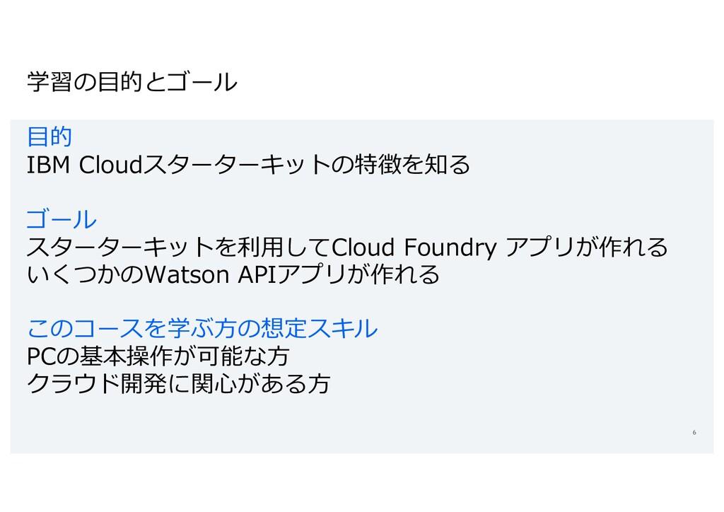 学習の⽬的とゴール ⽬的 IBM Cloudスターターキットの特徴を知る ゴール スターターキ...