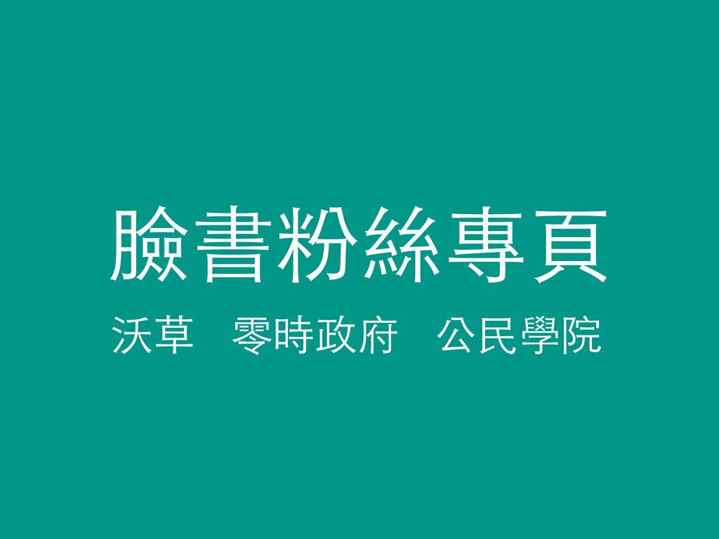 臉書粉絲專⾴頁 沃草 零時政府 公⺠民學院