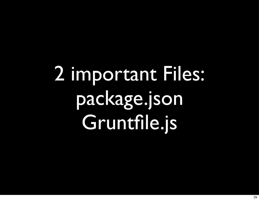 2 important Files: package.json Gruntfile.js 29