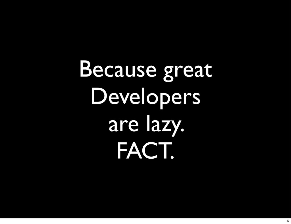 Because great Developers are lazy. FACT. 6
