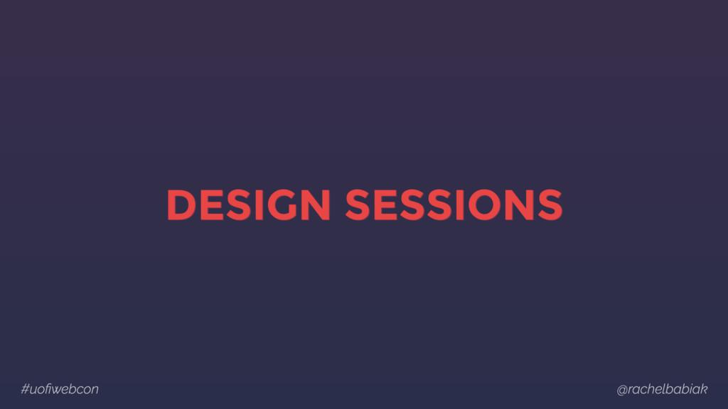 #uofiwebcon @rachelbabiak DESIGN SESSIONS