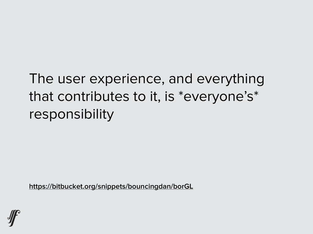 The user experience, and everything that contri...