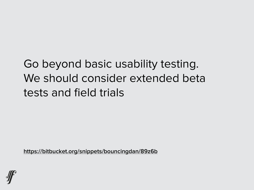 Go beyond basic usability testing. We should co...