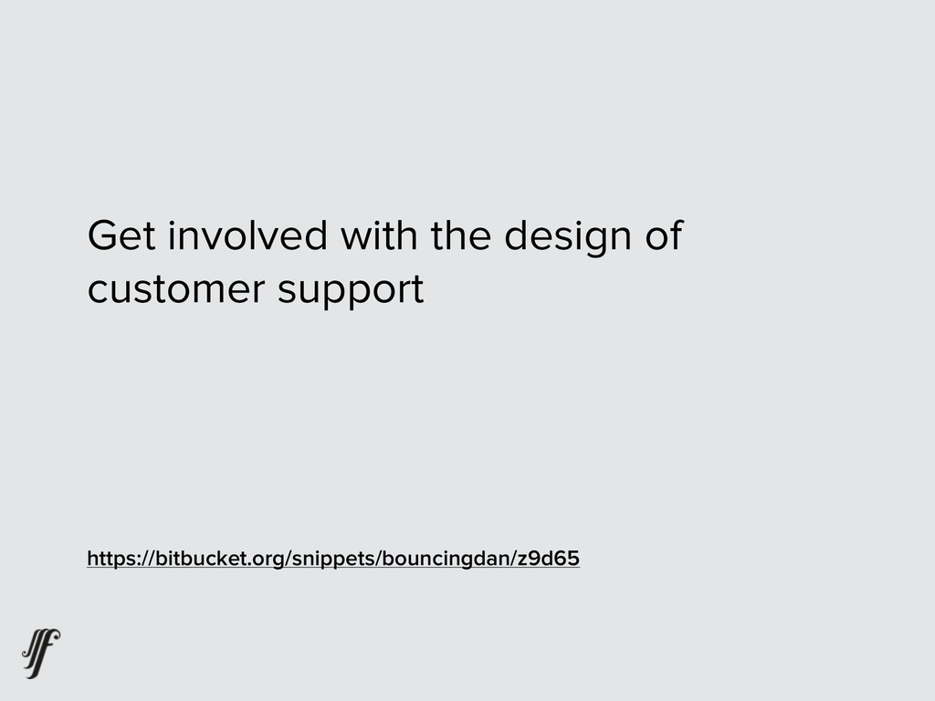 Get involved with the design of customer suppor...