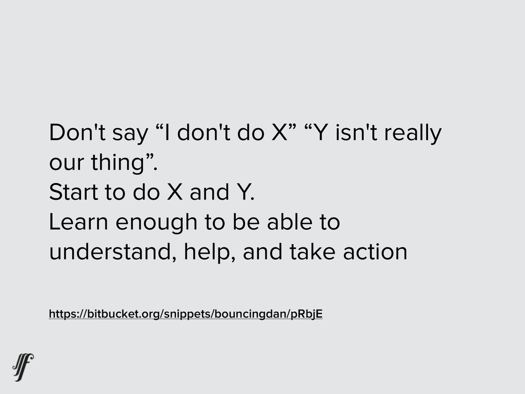 "Don't say ""I don't do X"" ""Y isn't really our th..."