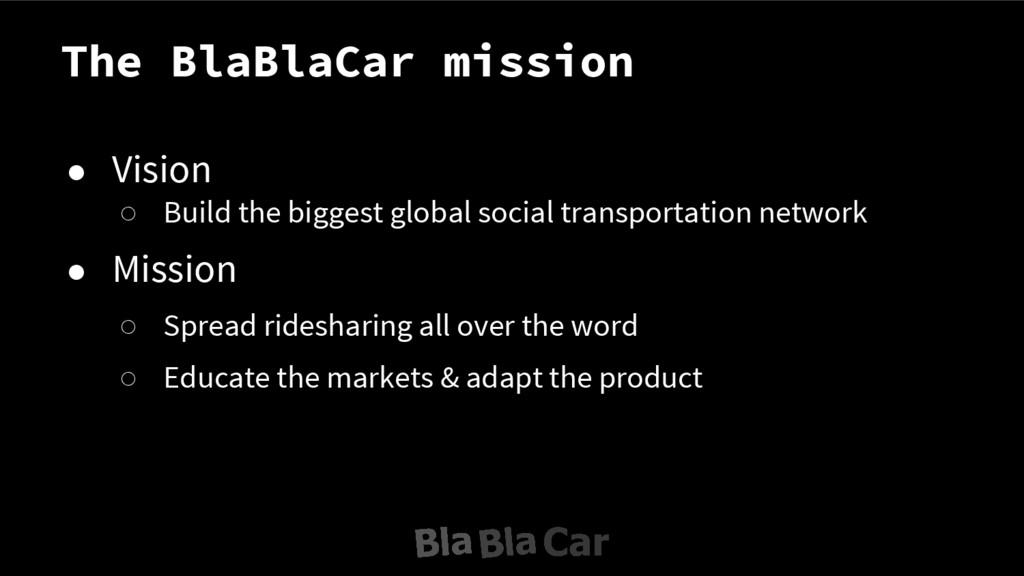 The BlaBlaCar mission ● Vision ○ Build the bigg...