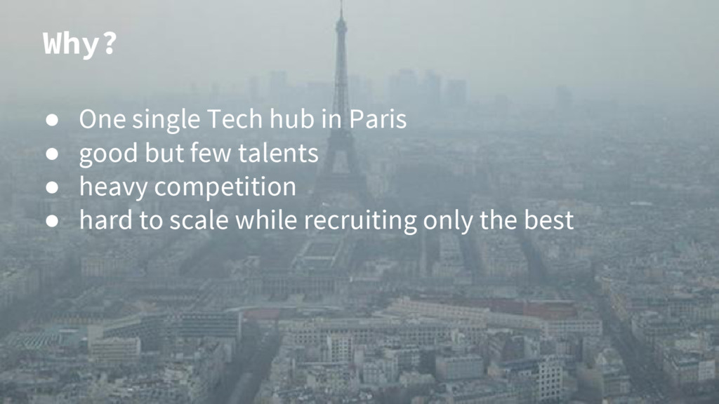 Why? ● One single Tech hub in Paris ● good but ...