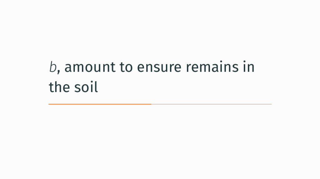 b, amount to ensure remains in the soil