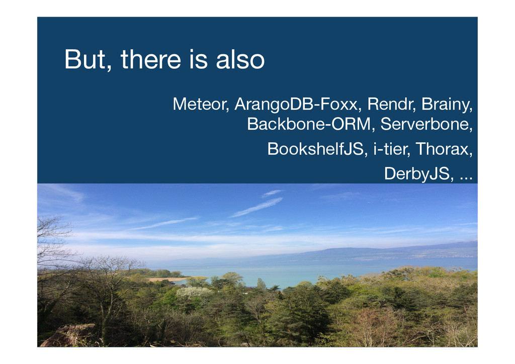 But, there is also Meteor, ArangoDB-Foxx, Rend...