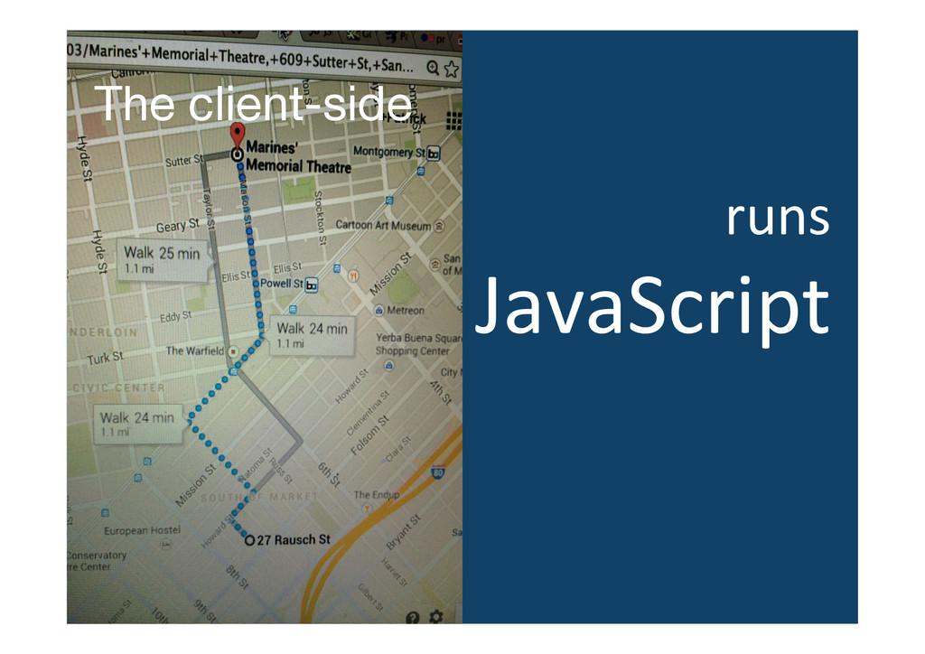 The client-side runs  JavaScript