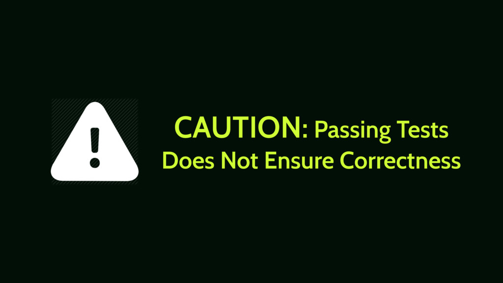 CAUTION: Passing Tests Does Not Ensure Correctn...