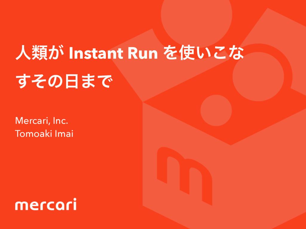 ਓྨ͕ Instant Run Λ͍͜ͳ ͦ͢ͷ·Ͱ Mercari, Inc. Tomo...