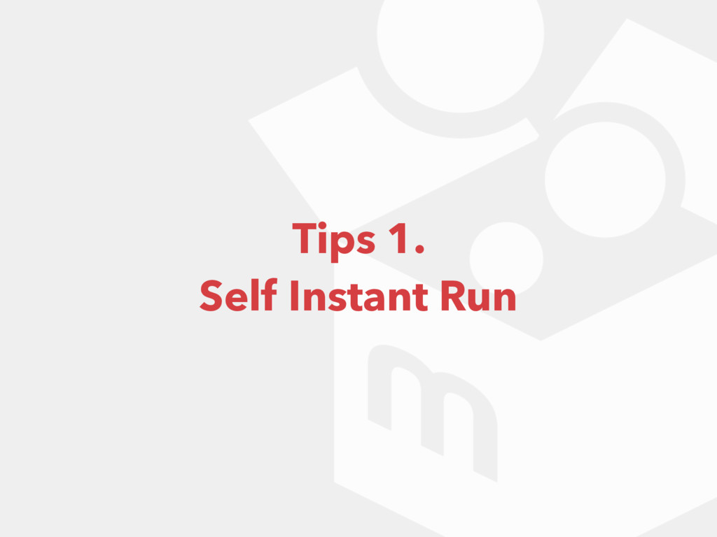 Tips 1. Self Instant Run