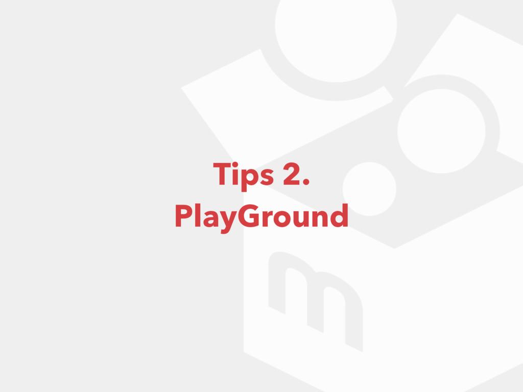 Tips 2. PlayGround