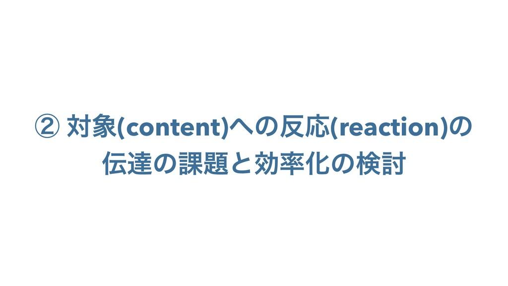 ᶄ ର(content)ͷԠ(reaction)ͷ ୡͷ՝ͱޮԽͷݕ౼