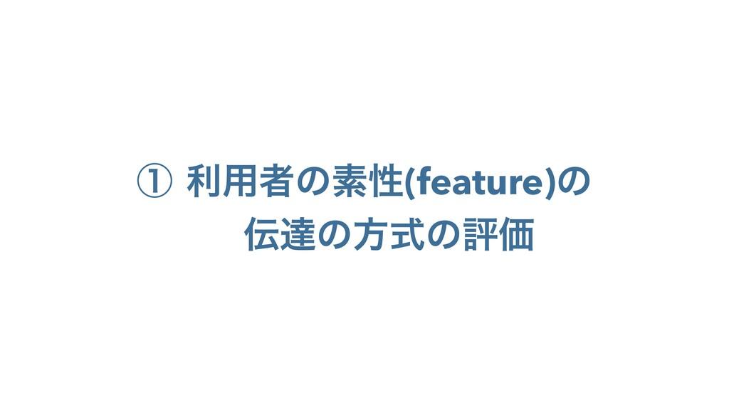 ᶃ ར༻ऀͷૉੑ(feature)ͷ ୡͷํࣜͷධՁ