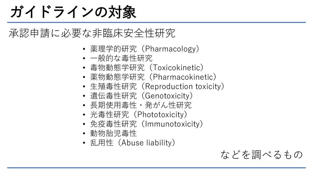 ガイドラインの対象 承認申請に必要な非臨床安全性研究 • 薬理学的研究(Pharmacolog...