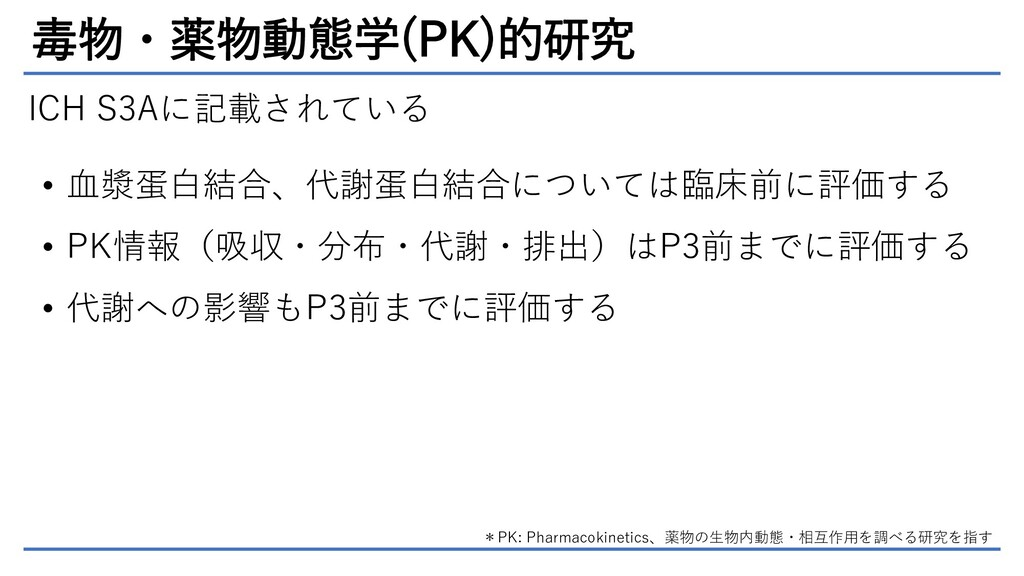 毒物・薬物動態学(PK)的研究 ICH S3Aに記載されている • 血漿蛋白結合、代謝蛋白結合...