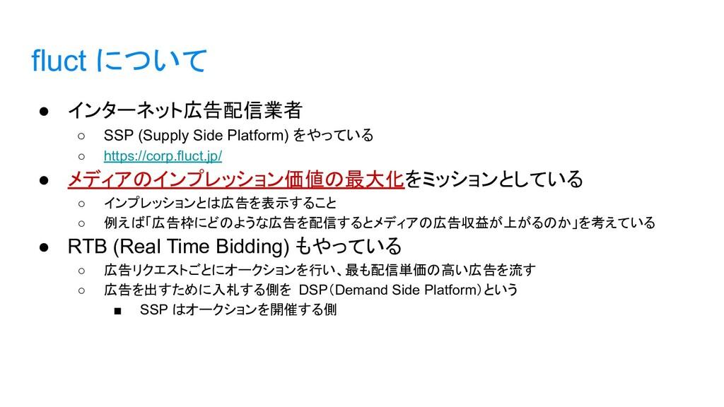 fluct について ● インターネット広告配信業者 ○ SSP (Supply Side P...