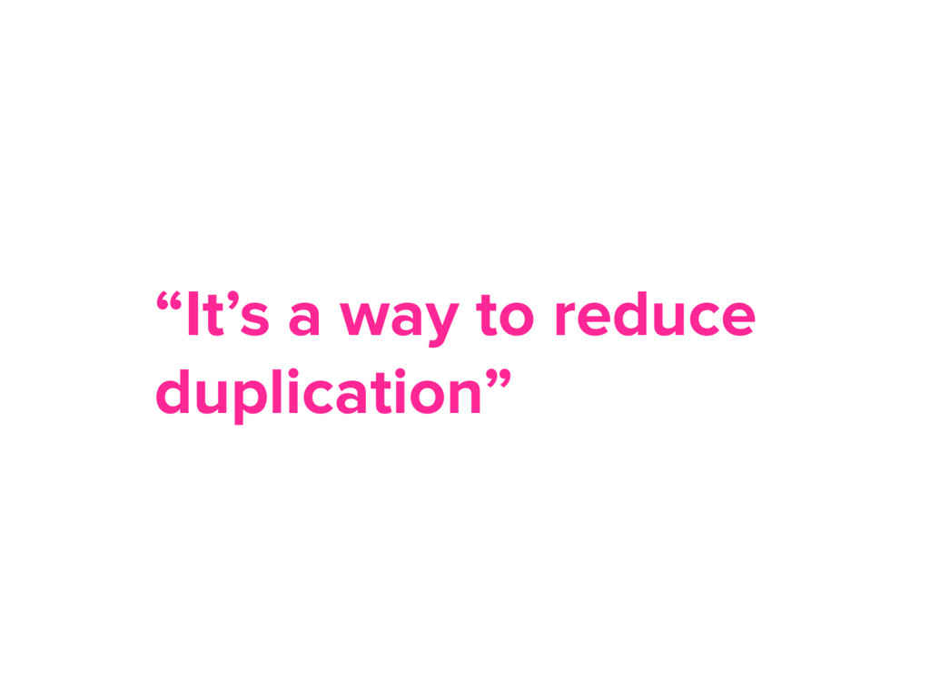 """It's a way to reduce duplication"""