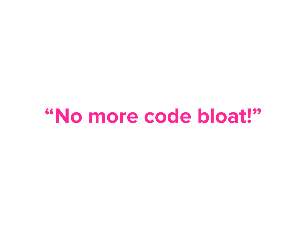 """No more code bloat!"""