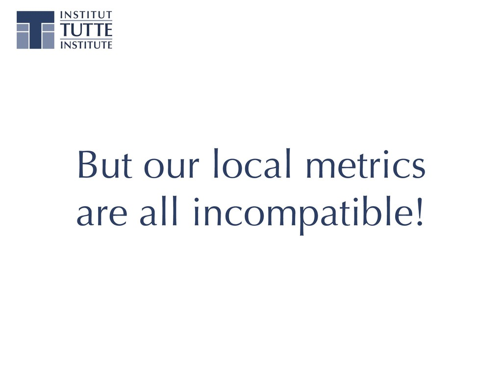 But our local metrics are all incompatible!