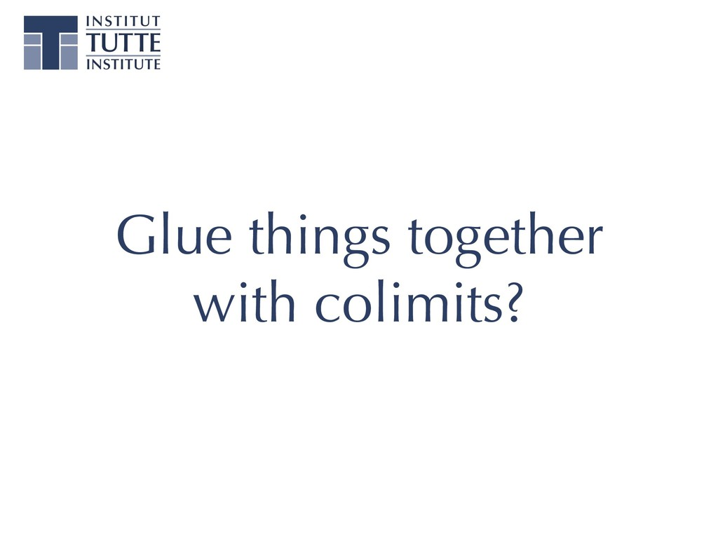 Glue things together with colimits?