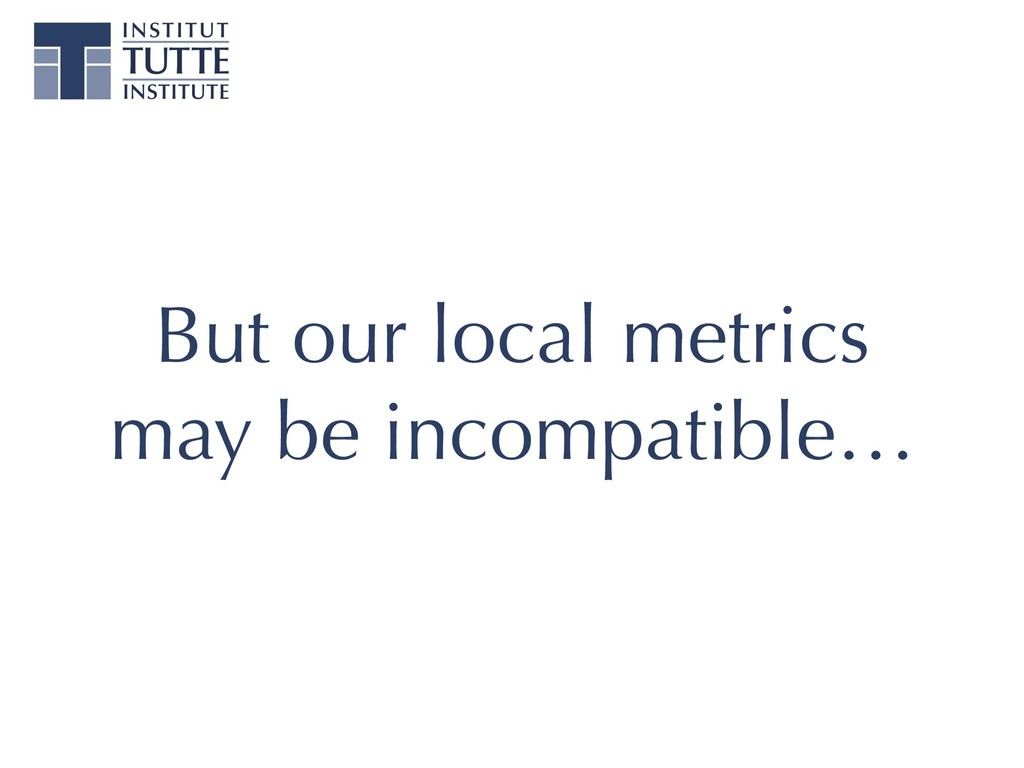 But our local metrics may be incompatible…
