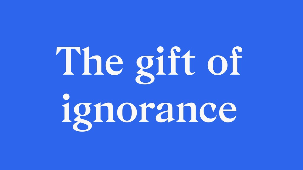 The gift of ignorance