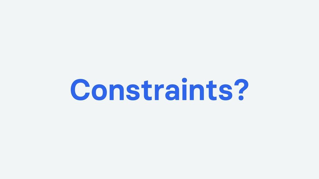 Constraints?