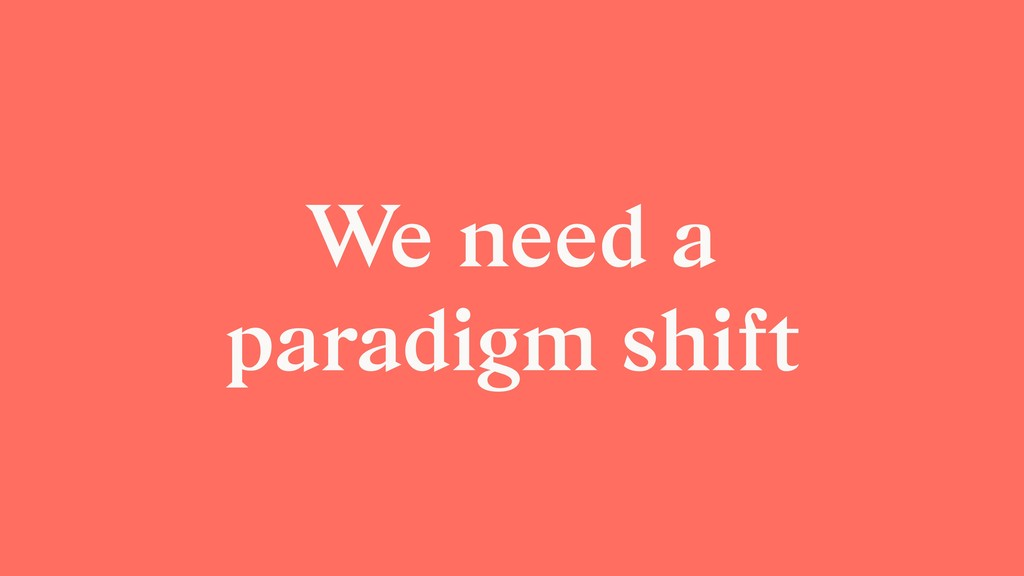 We need a paradigm shift