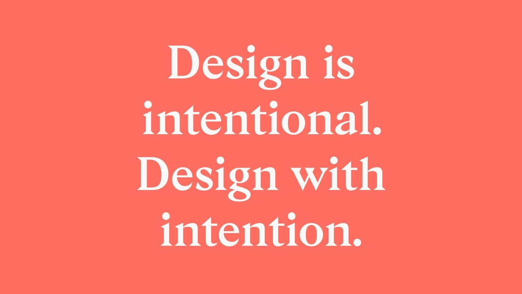 Design is intentional. Design with intention.