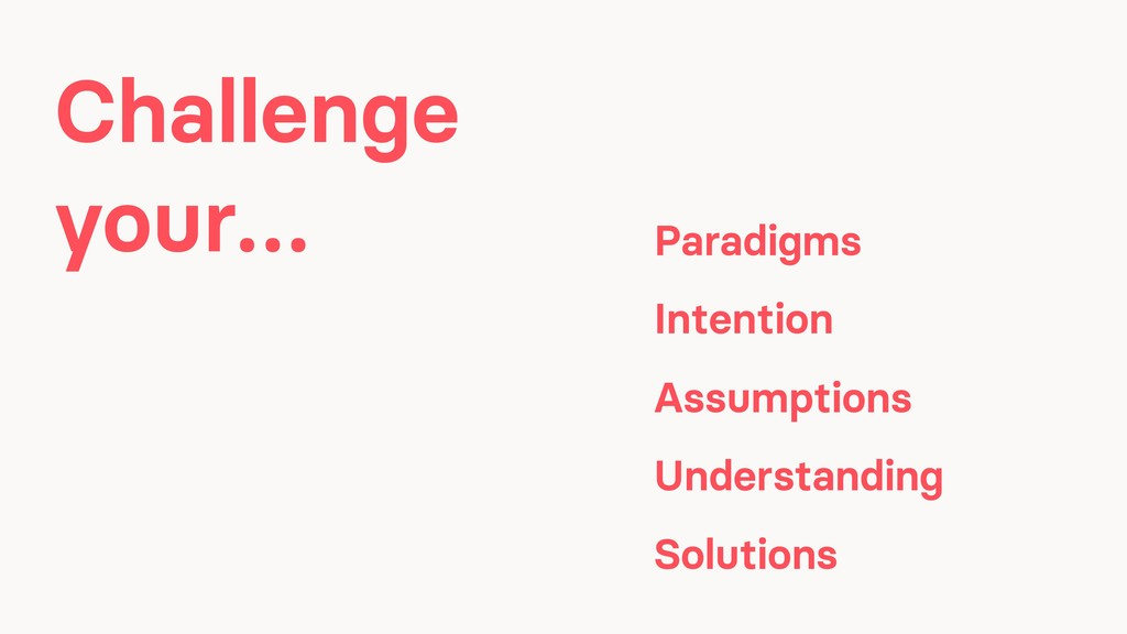 Challenge your… Paradigms Intention Assumptions...