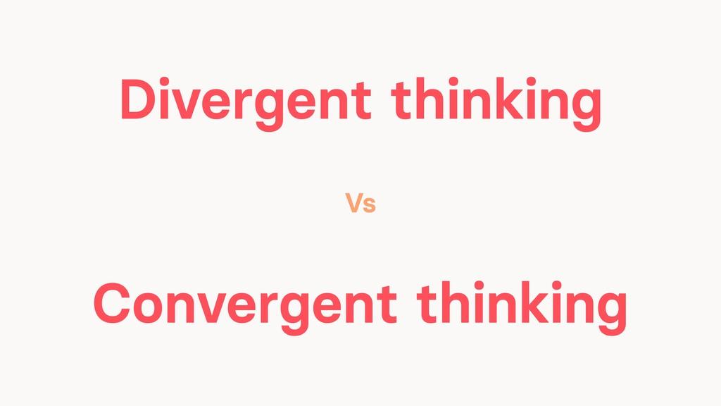 Divergent thinking Convergent thinking Vs