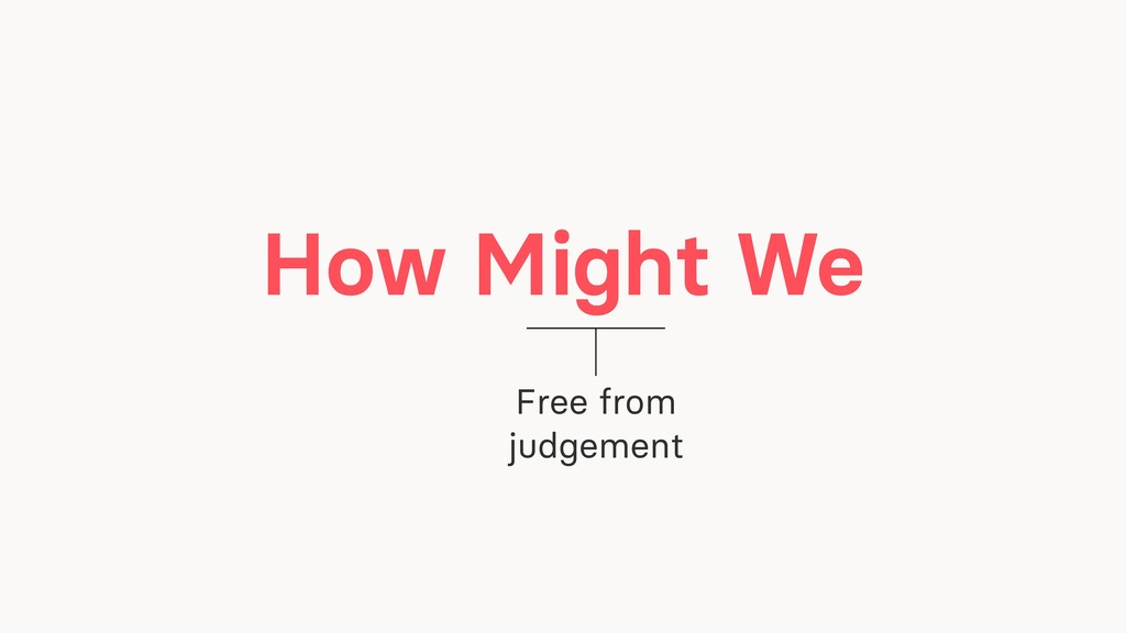 How Might We Free from judgement