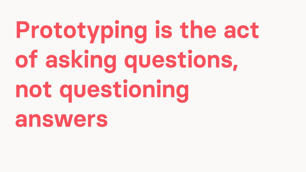 Prototyping is the act of asking questions, not...