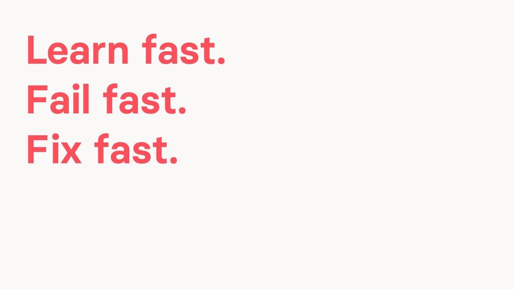 Learn fast. Fail fast. Fix fast.