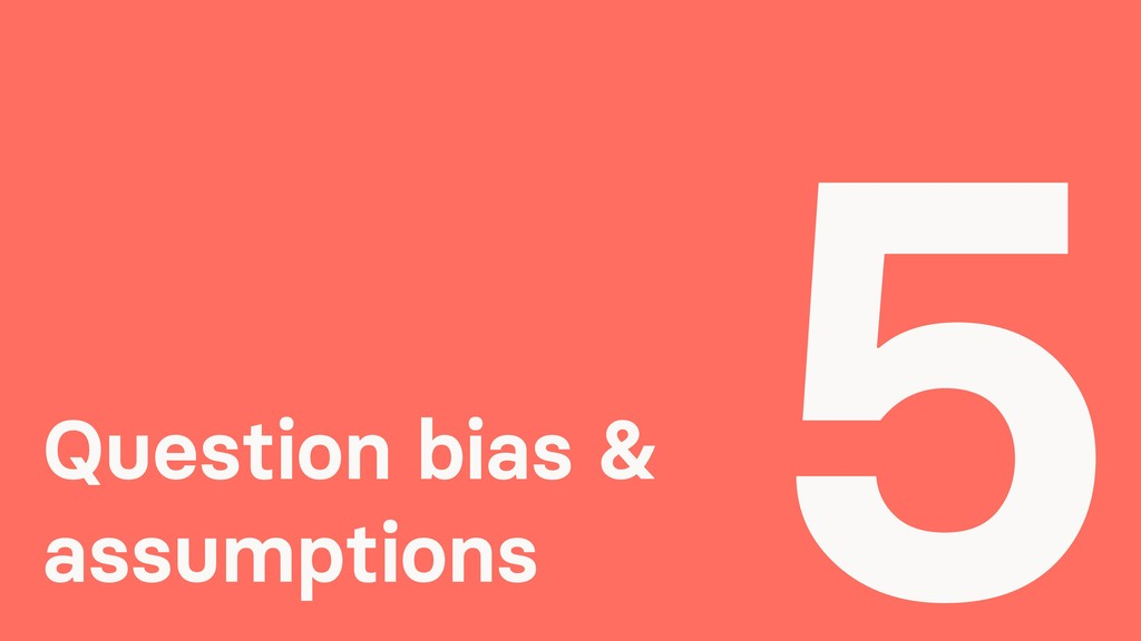 Question bias & assumptions 5